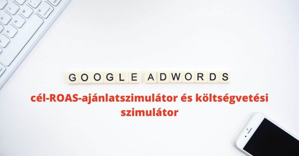 Google Ads újdonság: cél-ROAS-ajánlatszimulátor és költségvetési szimulátor a kattintások és konverziók maximalizásáért